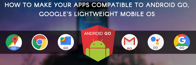 How to make your apps compatible to Android Go, Google's lightweight mobile OS - Promatics Technologies