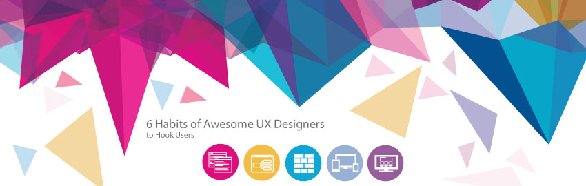 6 Habits of Awesome UX Designers to Hook Users