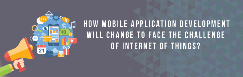How mobile application development will change to face the challenge of Internet of Things?