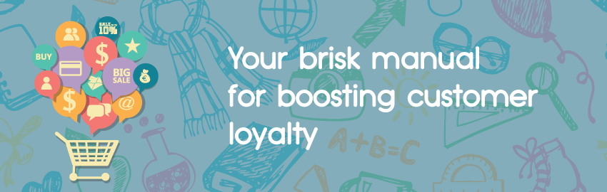 Your brisk manual for boosting customer loyalty