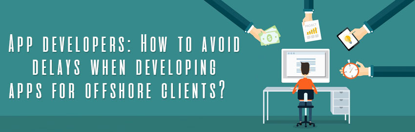 App developers: How to avoid delays when developing apps for offshore clients?