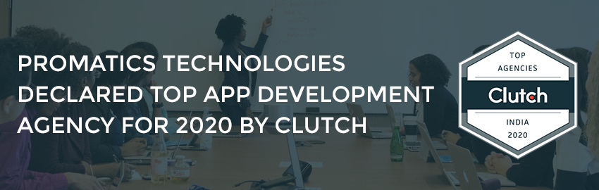 Promatics Technologies Declared Top App Development Agency for 2020 by Clutch -Promatics-Technologies