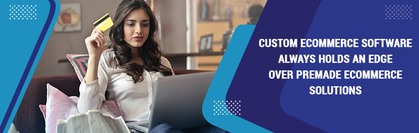Custom ecommerce software always holds an edge over premade ecommerce solutions Promatics-Technologies